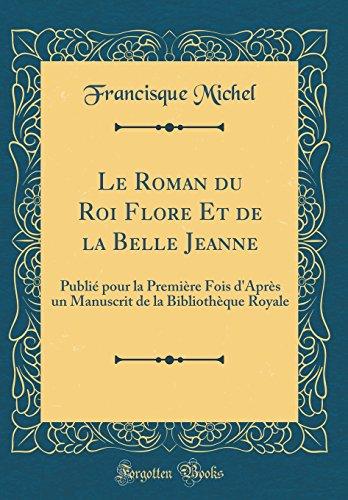 Le Roman Du Roi Flore Et de la Belle Jeanne: Publi Pour La Premire Fois D'Aprs Un Manuscrit de la Bibliothque Royale (Classic Reprint)