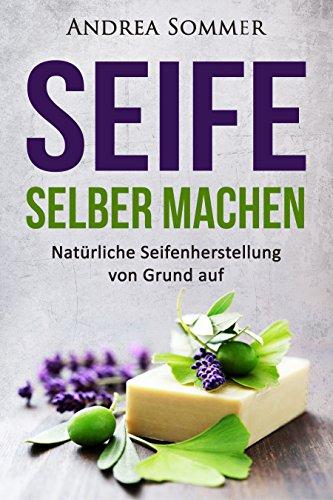 Seife selber machen: Natürliche Seifenherstellung von Grund auf - Schritt für Schritt Anleitung zur Herstellung selbstgemachter Pflanzenseife (für eine strahlende und zarte Haut)