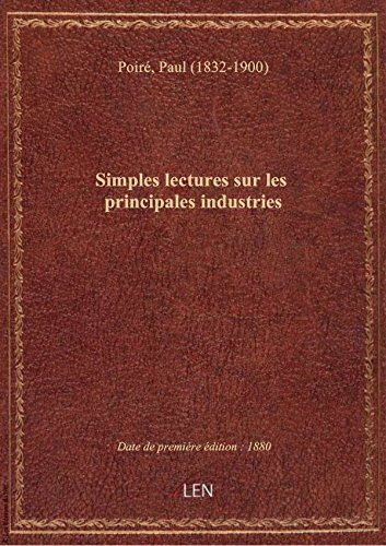 Simples lectures sur les principales industries (4e d.) / par Paul Poir,... ; ouvrage contenant 16