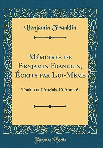 Memoires de Benjamin Franklin, Ecrits Par Lui-Meme: Traduit de L'Anglais, Et Annotes (Classic Reprint)