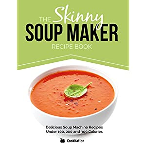 The Skinny Soup Maker Recipe Book: Delicious Low Calorie, Healthy and Simple Soup Mac