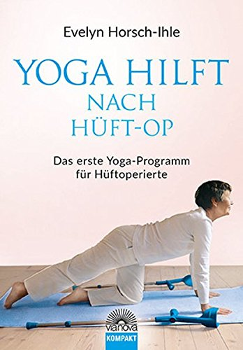 Yoga hilft nach Hüft-OP: Neue Beweglichkeit und Elastitzität - Das erste Yoga-Programm für Hüftoperierte