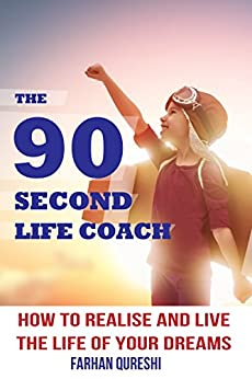 The 90 Second Life Coach: How to Realise and Live the Life of your Dreams by [Qureshi, Farhan]