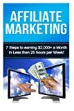 Affiliate Marketing: 7 Steps to Earning $2000+ in Less Than 25 Hours a Week (How to Make Money Online: Affiliate Marketing for Beginners Secrets)