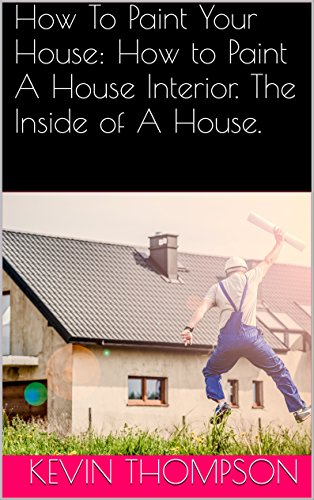 How To Paint Your House: How to Paint A House Interior. The Inside of A House. (English Edition)