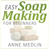 Easy Soap Making for Beginners: Make Your Own Soap with Simple Soap Making Recipes