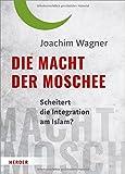 Die Macht der Moschee: Scheitert die Integration am Islam? - Joachim Wagner