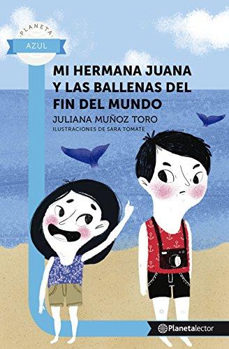 Mi hermana juana y las ballenas del fin del mundo - Planeta Lector por Juliana Muñoz Toro