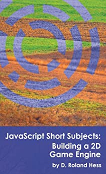 JavaScript Short Subjects: Building a 2D Game Engine by [Hess, D. Roland]