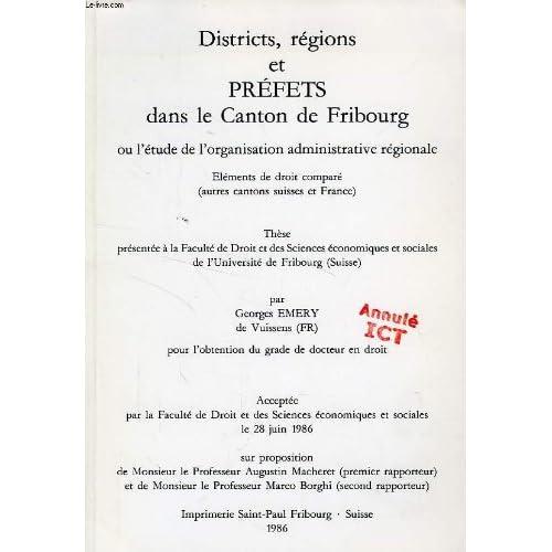 DISTRICTS, REGIONS ET PREFETS DANS LE CANTON DE FRIBOURG, OU L'ETUDE DE L'ORGANISATION ADMINISTRATIVE REGIONALE, ELEMENTS DE DROIT COMPARE (AUTRES CANTONS SUISSES ET FRANCE) (THESE)