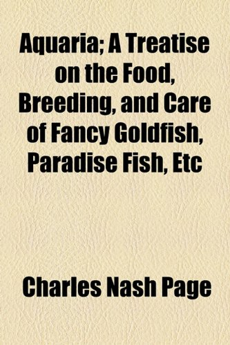 Aquaria; A Treatise on the Food, Breeding, and Care of Fancy Goldfish, Paradise Fish, Etc -