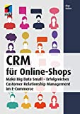 CRM für Online-Shops: Make Big Data Small - Erfolgreiches Customer Relationship Management im E-Commerce