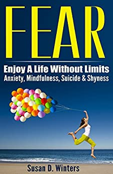 FEAR: Enjoy A Life Without Limits - Anxiety, Mindfulness, Suicide & Shyness (Panic Attacks, Phobia Cure, Relaxation Techniques, Meditation Techniques, ... Cure, Public Speaking) (English Edition) par [Winters, Susan D.]