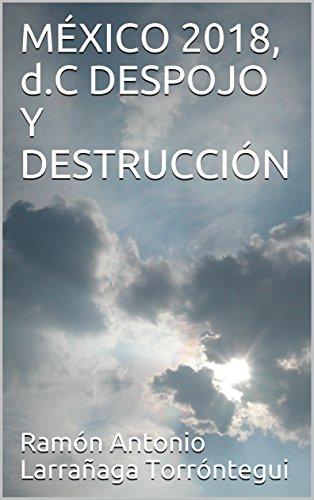 MÉXICO 2018, d.C  DESPOJO  Y DESTRUCCIÓN
