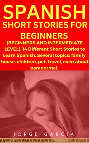 Spanish Short Stories for Beginners (Beginners and Intermediate Level): 14 Different Short Stories to Learn Spanish. Several topics: family, house, children, pet, travel, even about paranormal. por Jorge Garcia