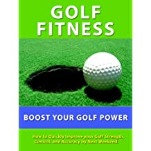 Golf Fitness --- How to Quickly Improve your Golf Strength, Control, and Accuracy of Your Shots by Next Weekend. (English Edition)