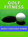 Golf Fitness --- How to Quickly Improve your Golf Strength, Control, and Accuracy of Your Shots by Next Weekend. (English Edition)...