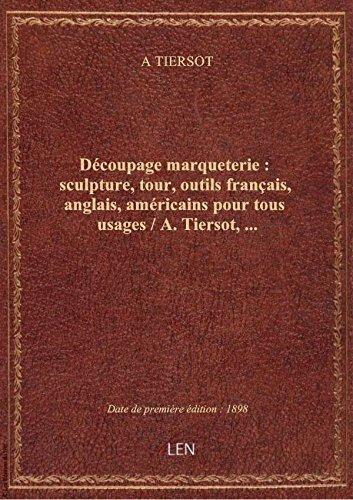 Descargar Libro Découpage marqueterie : sculpture, tour, outils français, anglais, américains pour tous usages / A. de A TIERSOT