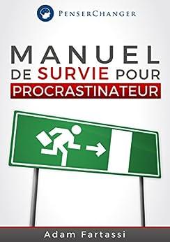 Manuel de survie pour Procrastinateur: Soyez productif et organisé dès maintenant dans votre quotidien par [FARTASSI, Adam]