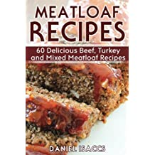 Meatloaf Recipes: Make Delicious Homemade Meatloaf with this Cookbook, Beef, Mixed Meat, Turkey, Impress Friends and Family with these Meatloaf Tips and Tricks, Make the Best Meatloaf Today!