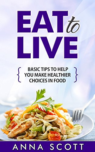 Eat: Tip guide on selecting healthy food (healthy food guide, healthy food list, Eat guides, Eat to live, Eat for life, eat to live cookbook, eat clean, ... food for everyday Book 1) (English Edition) -