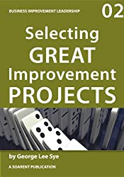Selecting Great Improvement Projects (Business Improvement Leadership Book 2)