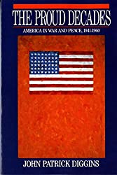 The Proud Decades: America in War and Peace, 1941-1960: America in War and Peace, 1941-60