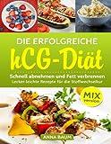 Die erfolgreiche hCG Diät MIX-Version: Schnell abnehmen und Fett verbrennen, Lecker-leichte Rezepte für die Stoffwechselkur aus dem Thermomix