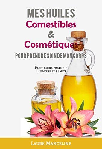 Mes huiles comestibles et cosmétiques: Pour prendre soin de mon corps