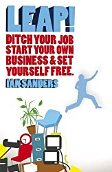 LEAP!: Ditch Your Job, Start Your Own Business & Set Yourself Free