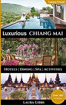 Luxurious Chiang Mai: The 5 star travel guide to hotels, dining, spa and sightseeing in Chiang Mai by [Gibbs, Laura]