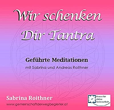 Wir schenken Dir Tantra: Geführte Meditationen mit Sabrina und Andreas Roithner