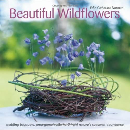 Beautiful Wildflowers: Wedding Bouquets, Arrangements & More from Nature's Seasonal Abundance by Edle Catharina Norman (2014-03-01)
