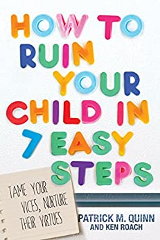 How to Ruin Your Child in 7 Easy Steps: Tame Your Vices, Nurture Their Virtues (English Edition) von [Quinn, Patrick, Roach, Ken]