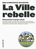 La ville rebelle: Démocratiser le projet urbain