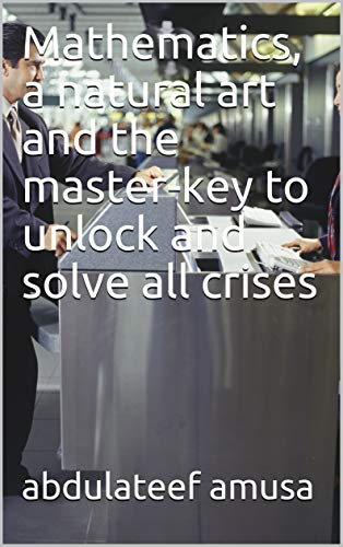 Mathematics, a natural art and the master-key to unlock and solve all crises (English Edition)