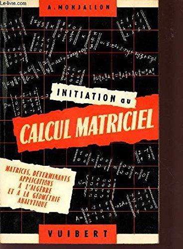 INITIATION AU CALCUL MATRICIEL / MATRICES - DETERMINANTS - APPLICATIONS A L'ALGEBRE ET A LA FEOMETRIE ANLYTIQUE / A L'USAGE DES CLASSES PREPARATOIRES AUX GRANDES ECOLES, DES ELEVES DE FACULTES DES SCIENCES ET DES ECOLES D'INGENIEURS, DES INGENIEURS ET DES