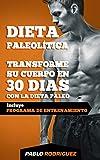 Dieta paleolítica - Transforme su cuerpo en 30 días con la dieta Paleo: Programa de alimentación y entrenamiento para bajar de peso, quemar grasas, definir y ganar musculatura con la dieta Paleolitica