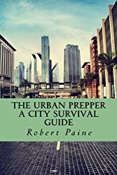 The Urban Prepper: A City Survival Guide by Robert Paine (2014-06-19)