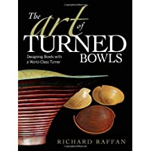 The Art of Turned Bowls: Designing Spectacular Bowls with a World- Class Turner by Richard Raffan (2008-09-02)