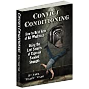 Convict Conditioning: How to Bust Free of All Weakness--Using the Lost Secrets of Supreme Survival Strength by Paul Wade (2012-11-15)