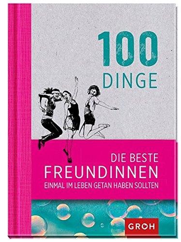 100 Dinge, die beste Freundinnen einmal im Leben getan haben sollten: Geschenkewelt Freundinnen (Geschenkewelt Beste Freundin)