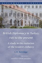 British Diplomacy in Turkey, 1583 to the Present: A Study in the Evolution of the Resident Embassy (Diplomatic Studies)