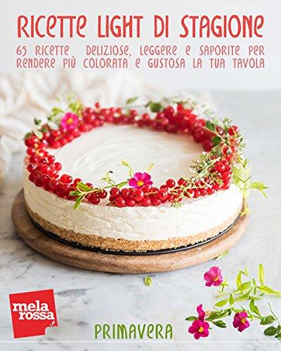 Ricette light di stagione - Primavera: 65 ricette deliziose, leggere e saporite per rendere più colorata e gustosa la tua tavola