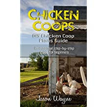 Chicken Coops: DIY Chicken Coop Plans Guide: An Essential Step-By-Step Guide for Beginners (DIY, beginners, gardening, woodwork, backyard, projects) (English Edition)