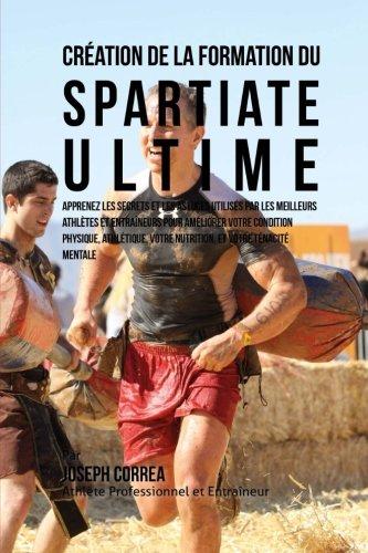 Creation de la Formation du Spartiate Ultime: Apprenez les secrets et les astuces utilises par les meilleurs athletes et entraineurs pour ameliorer ... votre Nutrition, et votre Tenacite Mentale