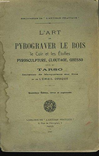 L'ART DE PYROGRAVER LE BOIS, le cuir, les étoffes - Pyrosculpture, Cloutage, Ghesso, suivi du Tarso imitation de marqueterie sur bois et de l'Émail opaque.