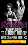 Bodybuilding: The Complete Guide to Building Muscle and Complete Fitness: A Step By Step Bodybuilding Guide for Men and Women
