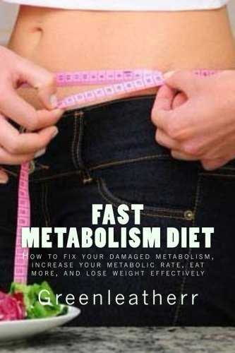 Fast Metabolism Diet: How to fix your damaged metabolism, increase your metabolic rate, eat more, and lose weight effectively
