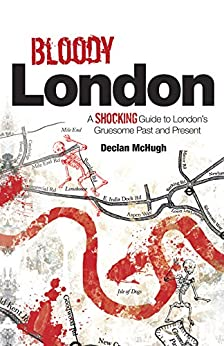 Bloody London: Shocking Tales from London's Gruesome Past and Present von [McHugh, Declan]
